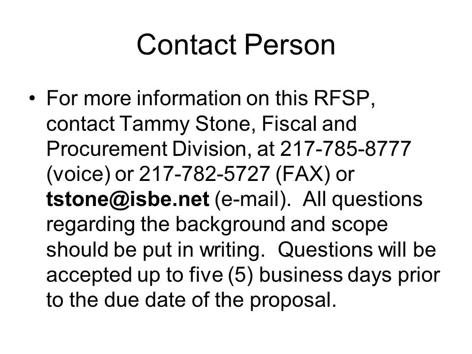 Contact Person For more information on this RFSP, contact Tammy Stone, Fiscal and Procurement Division, at 217-785-8777 (voice) or 217-782-5727 (FAX)