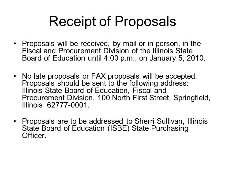 Receipt of Proposals Proposals will be received, by mail or in person, in the Fiscal and Procurement Division of the Illinois State Board of Education until 4:00 p.m., on January 5, 2010.