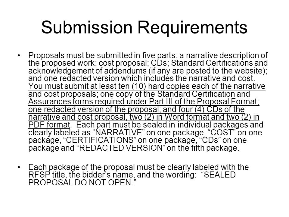 Submission Requirements Proposals must be submitted in five parts: a narrative description of the proposed work; cost proposal; CDs; Standard Certifications and acknowledgement of addendums (if any are posted to the website); and one redacted version which includes the narrative and cost.
