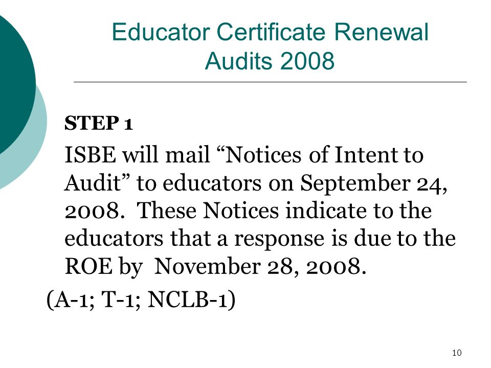 10 Educator Certificate Renewal Audits 2008 STEP 1 ISBE will mail Notices of Intent to Audit to educators on September 24, 2008.