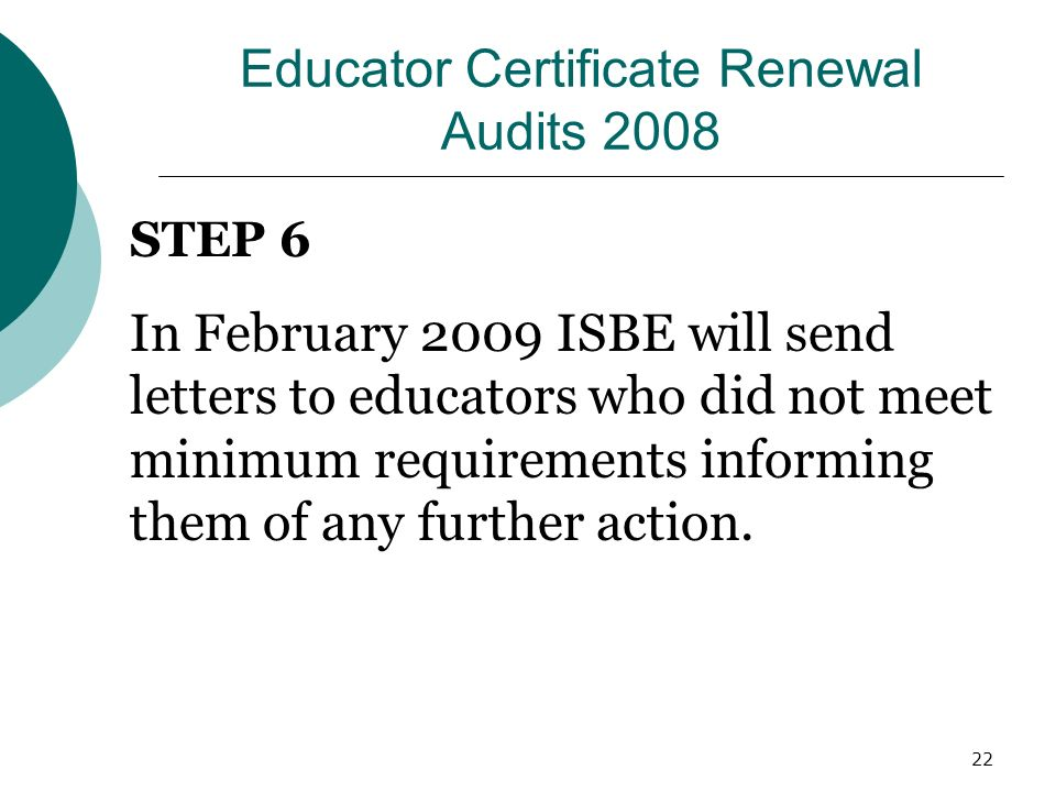 22 Educator Certificate Renewal Audits 2008 STEP 6 In February 2009 ISBE will send letters to educators who did not meet minimum requirements informing them of any further action.