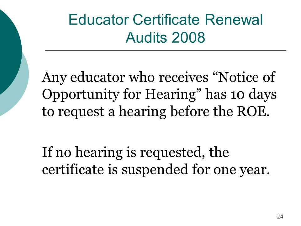 24 Educator Certificate Renewal Audits 2008 Any educator who receives Notice of Opportunity for Hearing has 10 days to request a hearing before the ROE.