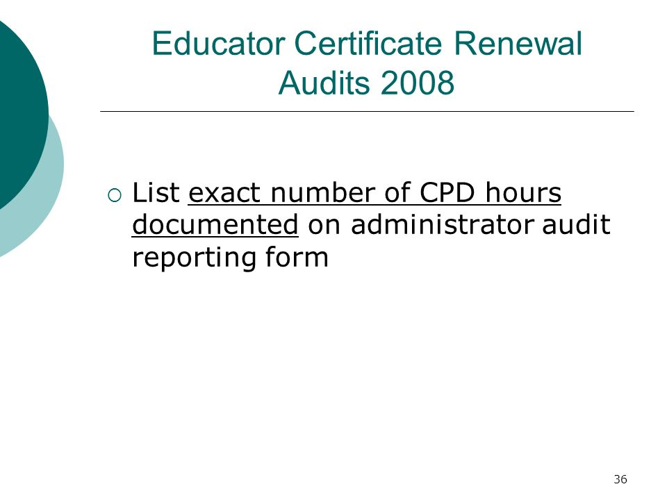 36 Educator Certificate Renewal Audits 2008 List exact number of CPD hours documented on administrator audit reporting form