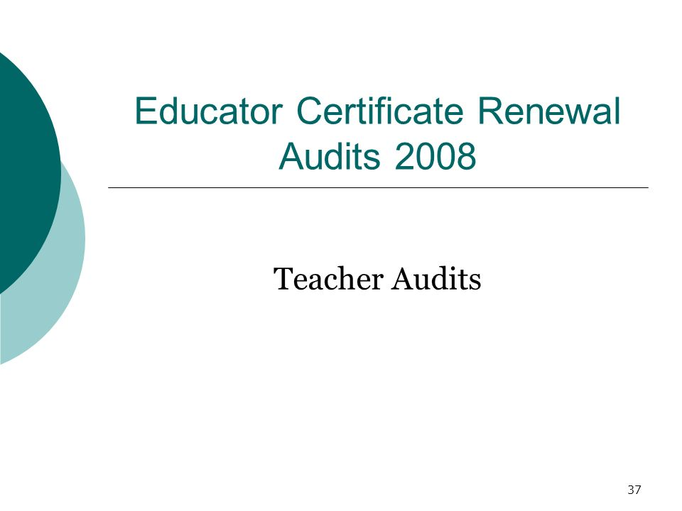 37 Educator Certificate Renewal Audits 2008 Teacher Audits