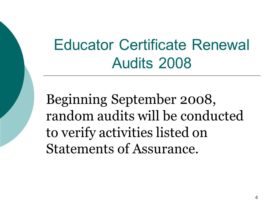 4 Educator Certificate Renewal Audits 2008 Beginning September 2008, random audits will be conducted to verify activities listed on Statements of Assurance.
