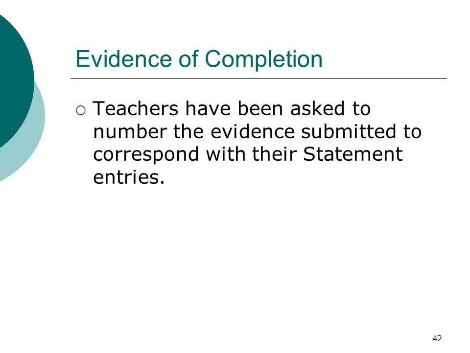 42 Evidence of Completion Teachers have been asked to number the evidence submitted to correspond with their Statement entries.