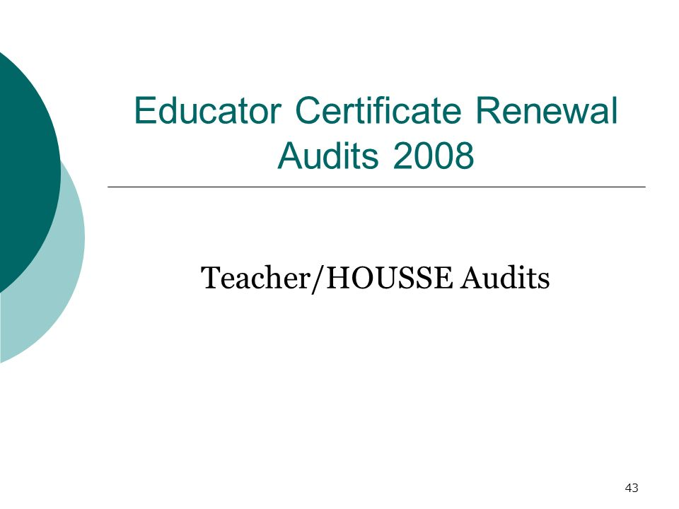 43 Educator Certificate Renewal Audits 2008 Teacher/HOUSSE Audits