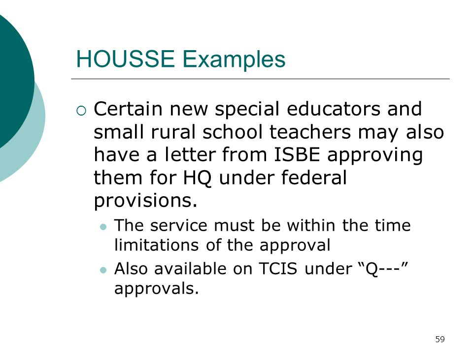 59 HOUSSE Examples Certain new special educators and small rural school teachers may also have a letter from ISBE approving them for HQ under federal provisions.
