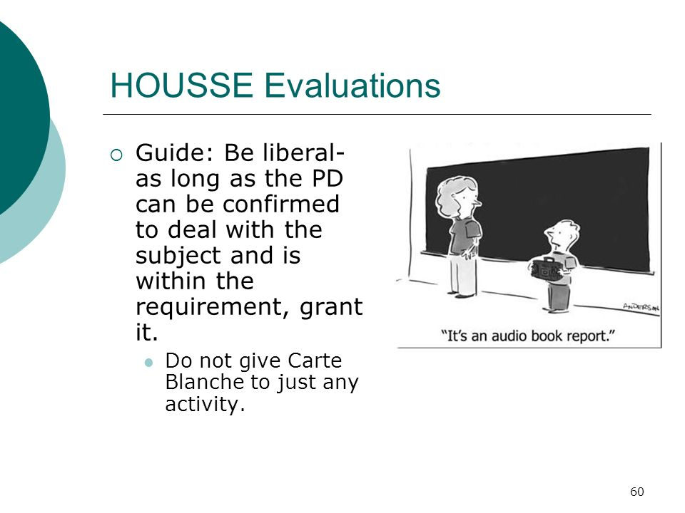 60 HOUSSE Evaluations Guide: Be liberal- as long as the PD can be confirmed to deal with the subject and is within the requirement, grant it.
