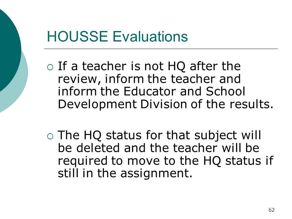 62 HOUSSE Evaluations If a teacher is not HQ after the review, inform the teacher and inform the Educator and School Development Division of the results.