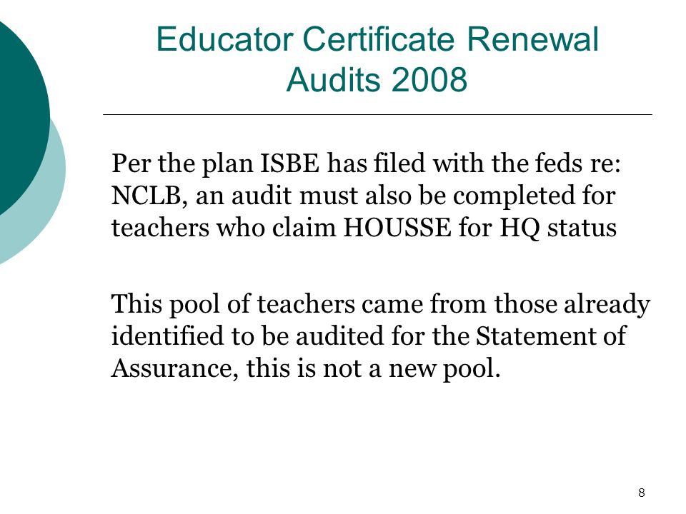 8 Educator Certificate Renewal Audits 2008 Per the plan ISBE has filed with the feds re: NCLB, an audit must also be completed for teachers who claim HOUSSE for HQ status This pool of teachers came from those already identified to be audited for the Statement of Assurance, this is not a new pool.