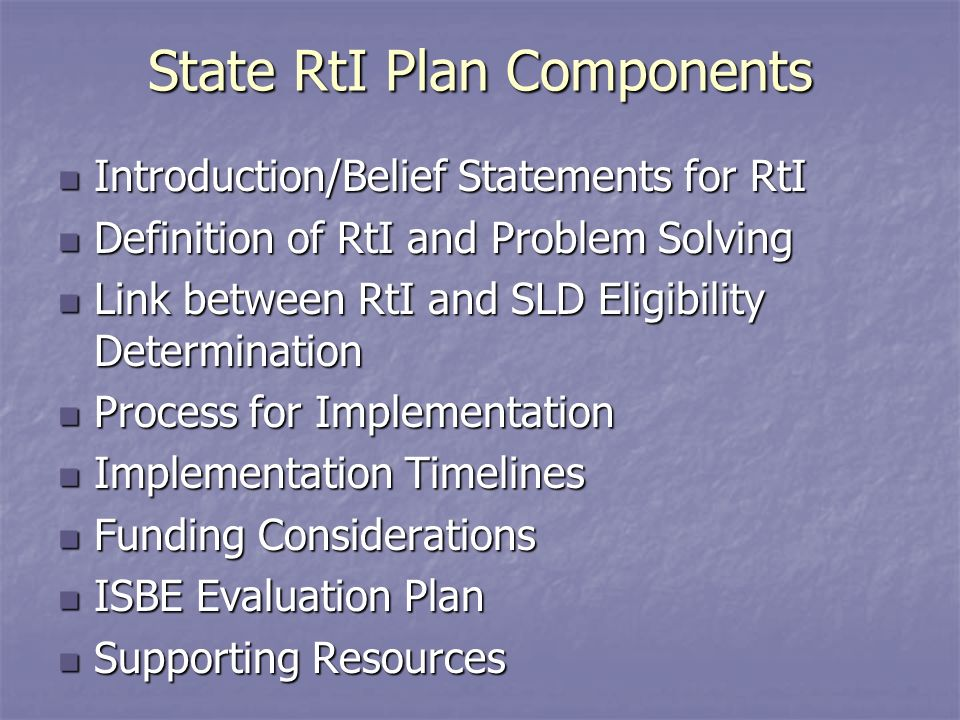 State RtI Plan Components Introduction/Belief Statements for RtI Introduction/Belief Statements for RtI Definition of RtI and Problem Solving Definition of RtI and Problem Solving Link between RtI and SLD Eligibility Determination Link between RtI and SLD Eligibility Determination Process for Implementation Process for Implementation Implementation Timelines Implementation Timelines Funding Considerations Funding Considerations ISBE Evaluation Plan ISBE Evaluation Plan Supporting Resources Supporting Resources