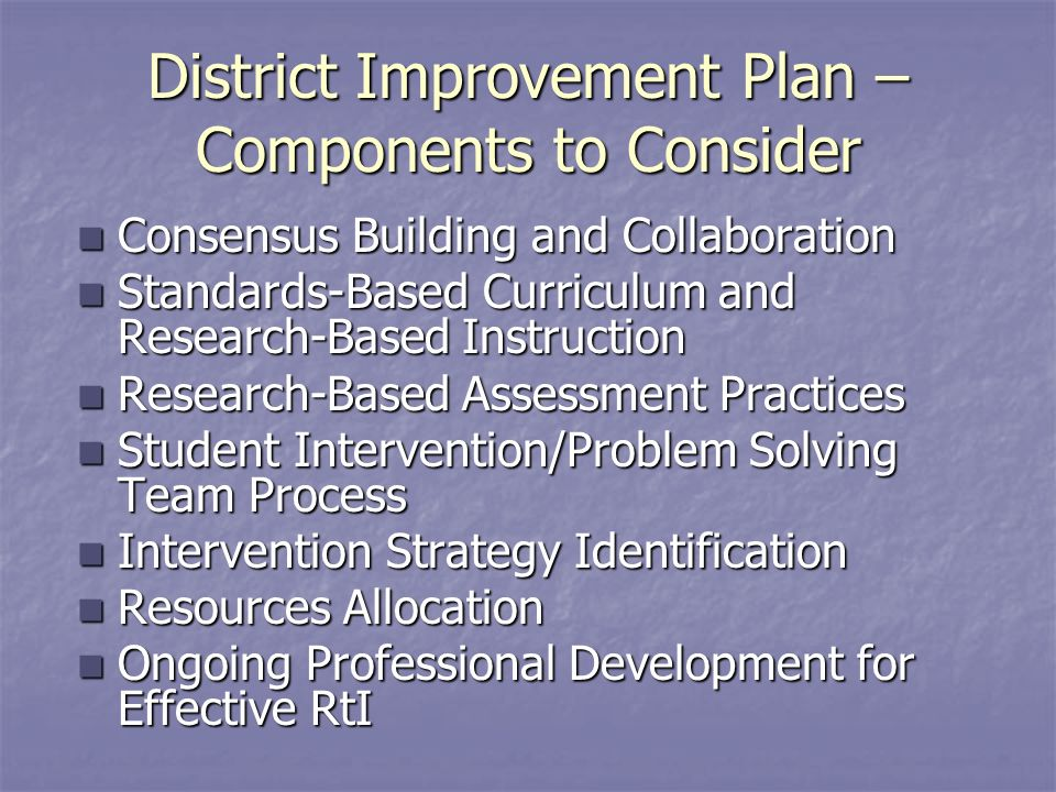 District Improvement Plan – Components to Consider Consensus Building and Collaboration Consensus Building and Collaboration Standards-Based Curriculum and Research-Based Instruction Standards-Based Curriculum and Research-Based Instruction Research-Based Assessment Practices Research-Based Assessment Practices Student Intervention/Problem Solving Team Process Student Intervention/Problem Solving Team Process Intervention Strategy Identification Intervention Strategy Identification Resources Allocation Resources Allocation Ongoing Professional Development for Effective RtI Ongoing Professional Development for Effective RtI