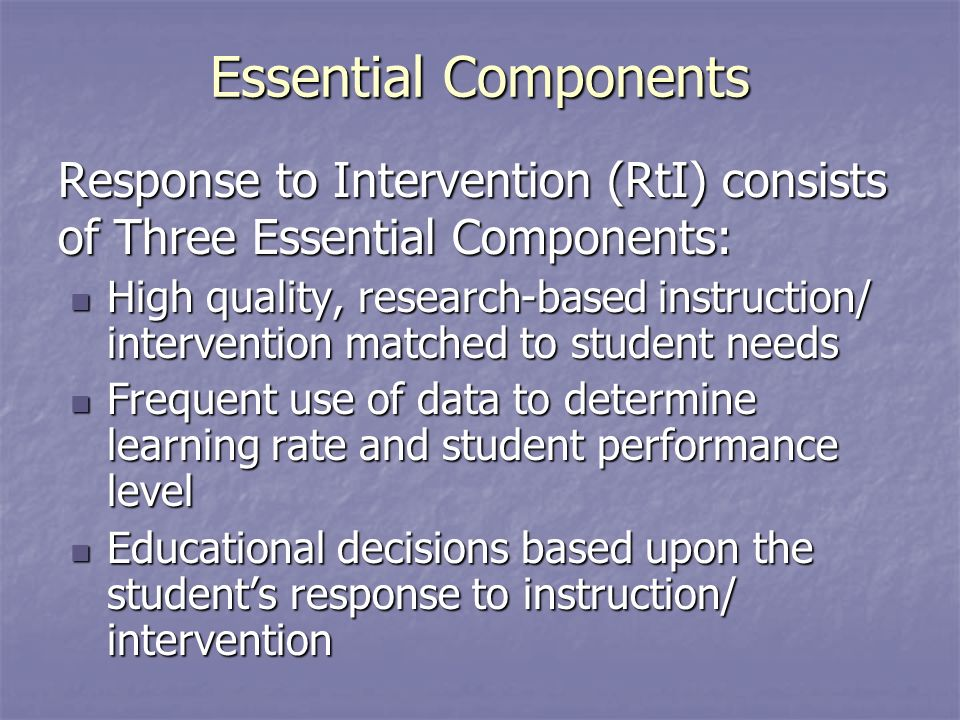 Essential Components Response to Intervention (RtI) consists of Three Essential Components: High quality, research-based instruction/ intervention matched to student needs High quality, research-based instruction/ intervention matched to student needs Frequent use of data to determine learning rate and student performance level Frequent use of data to determine learning rate and student performance level Educational decisions based upon the students response to instruction/ intervention Educational decisions based upon the students response to instruction/ intervention