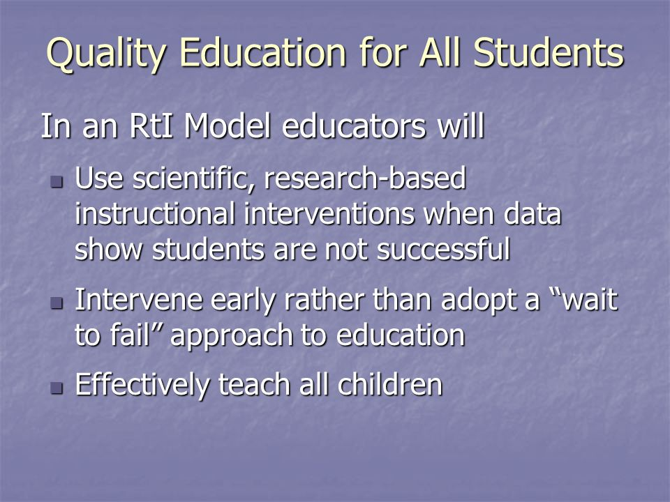 In an RtI Model educators will Use scientific, research-based instructional interventions when data show students are not successful Use scientific, research-based instructional interventions when data show students are not successful Intervene early rather than adopt a wait to fail approach to education Intervene early rather than adopt a wait to fail approach to education Effectively teach all children Effectively teach all children Quality Education for All Students