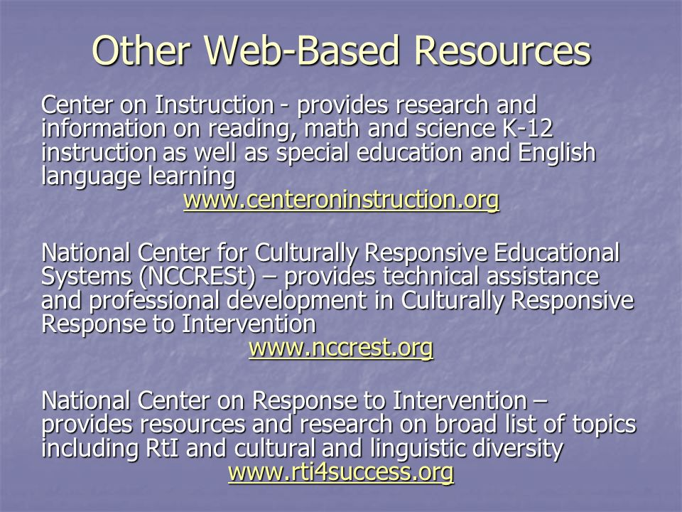 Other Web-Based Resources Center on Instruction - provides research and information on reading, math and science K-12 instruction as well as special education and English language learning   National Center for Culturally Responsive Educational Systems (NCCRESt) – provides technical assistance and professional development in Culturally Responsive Response to Intervention   National Center on Response to Intervention – provides resources and research on broad list of topics including RtI and cultural and linguistic diversity