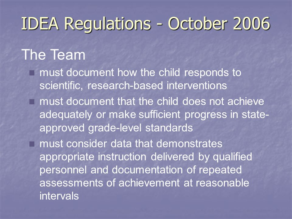 IDEA Regulations - October 2006 The Team must document how the child responds to scientific, research-based interventions must document that the child does not achieve adequately or make sufficient progress in state- approved grade-level standards must consider data that demonstrates appropriate instruction delivered by qualified personnel and documentation of repeated assessments of achievement at reasonable intervals