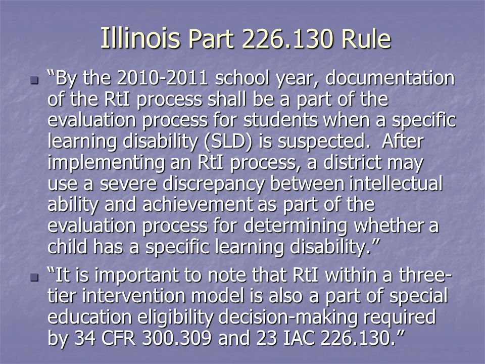 Illinois Part Rule By the school year, documentation of the RtI process shall be a part of the evaluation process for students when a specific learning disability (SLD) is suspected.