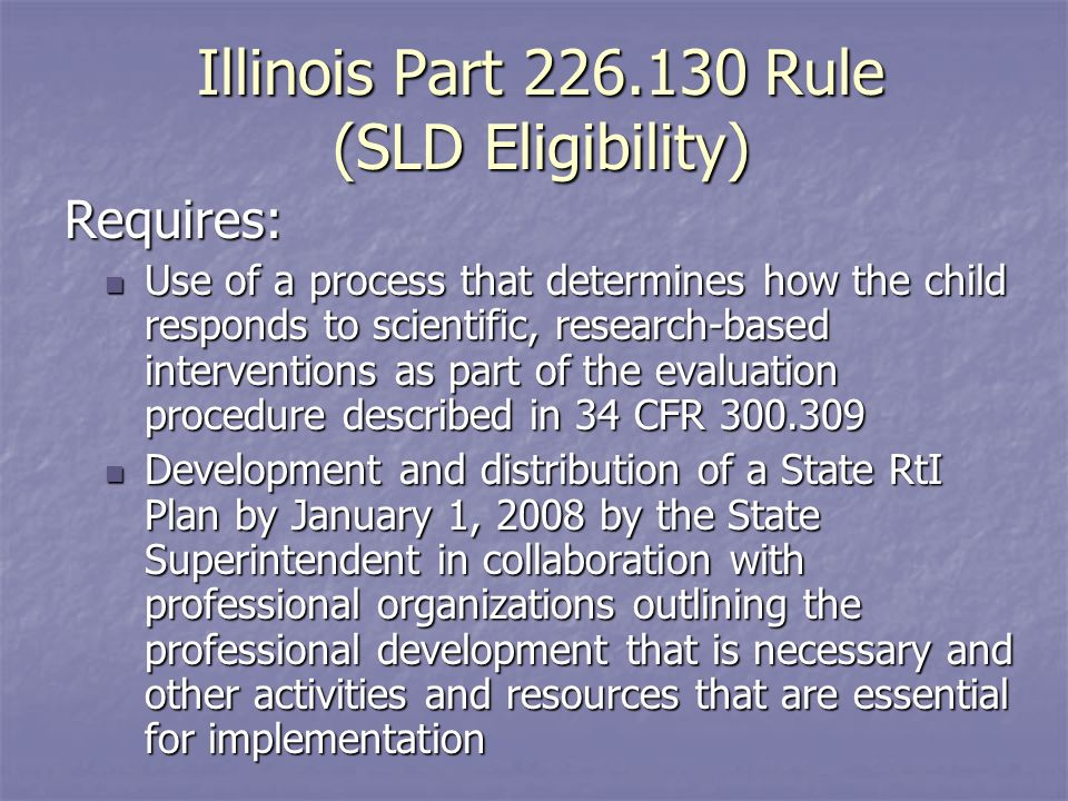 Illinois Part Rule (SLD Eligibility) Requires: Use of a process that determines how the child responds to scientific, research-based interventions as part of the evaluation procedure described in 34 CFR Use of a process that determines how the child responds to scientific, research-based interventions as part of the evaluation procedure described in 34 CFR Development and distribution of a State RtI Plan by January 1, 2008 by the State Superintendent in collaboration with professional organizations outlining the professional development that is necessary and other activities and resources that are essential for implementation Development and distribution of a State RtI Plan by January 1, 2008 by the State Superintendent in collaboration with professional organizations outlining the professional development that is necessary and other activities and resources that are essential for implementation