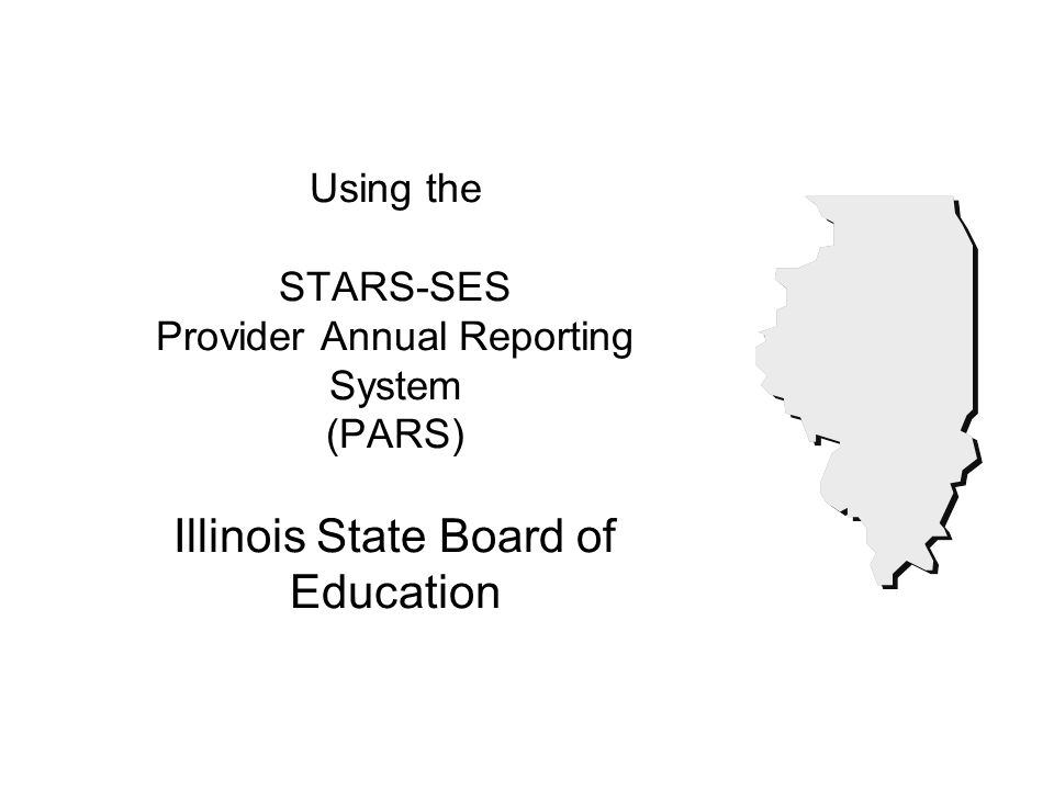 Using the STARS-SES Provider Annual Reporting System (PARS) Illinois State Board of Education