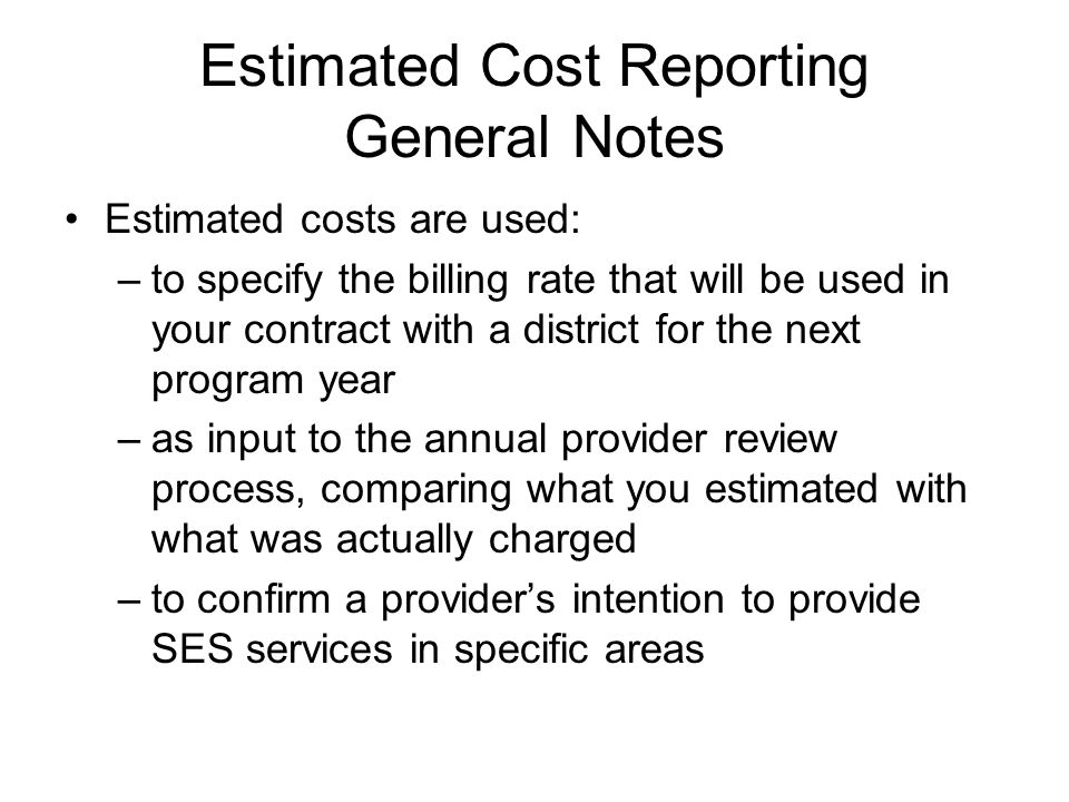 Estimated Cost Reporting General Notes Estimated costs are used: –to specify the billing rate that will be used in your contract with a district for the next program year –as input to the annual provider review process, comparing what you estimated with what was actually charged –to confirm a providers intention to provide SES services in specific areas