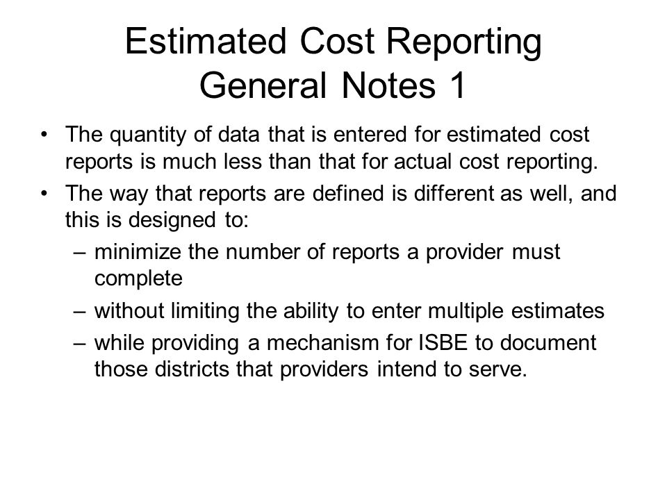 Estimated Cost Reporting General Notes 1 The quantity of data that is entered for estimated cost reports is much less than that for actual cost report
