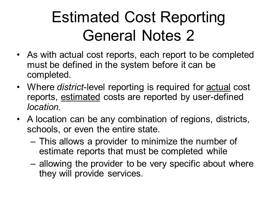 Estimated Cost Reporting General Notes 2 As with actual cost reports, each report to be completed must be defined in the system before it can be completed.