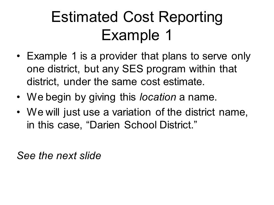 Estimated Cost Reporting Example 1 Example 1 is a provider that plans to serve only one district, but any SES program within that district, under the
