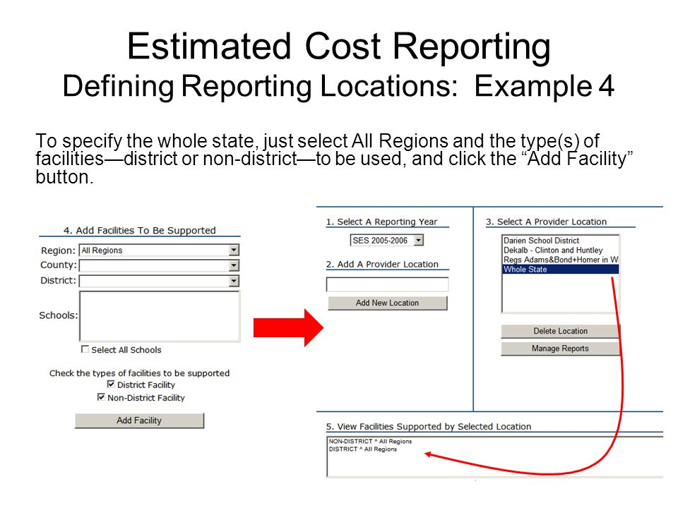 Estimated Cost Reporting Defining Reporting Locations: Example 4 To specify the whole state, just select All Regions and the type(s) of facilitiesdistrict or non-districtto be used, and click the Add Facility button.