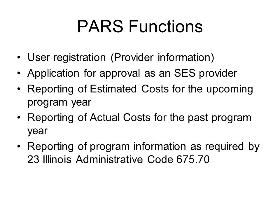 PARS Functions User registration (Provider information) Application for approval as an SES provider Reporting of Estimated Costs for the upcoming program year Reporting of Actual Costs for the past program year Reporting of program information as required by 23 Illinois Administrative Code 675.70