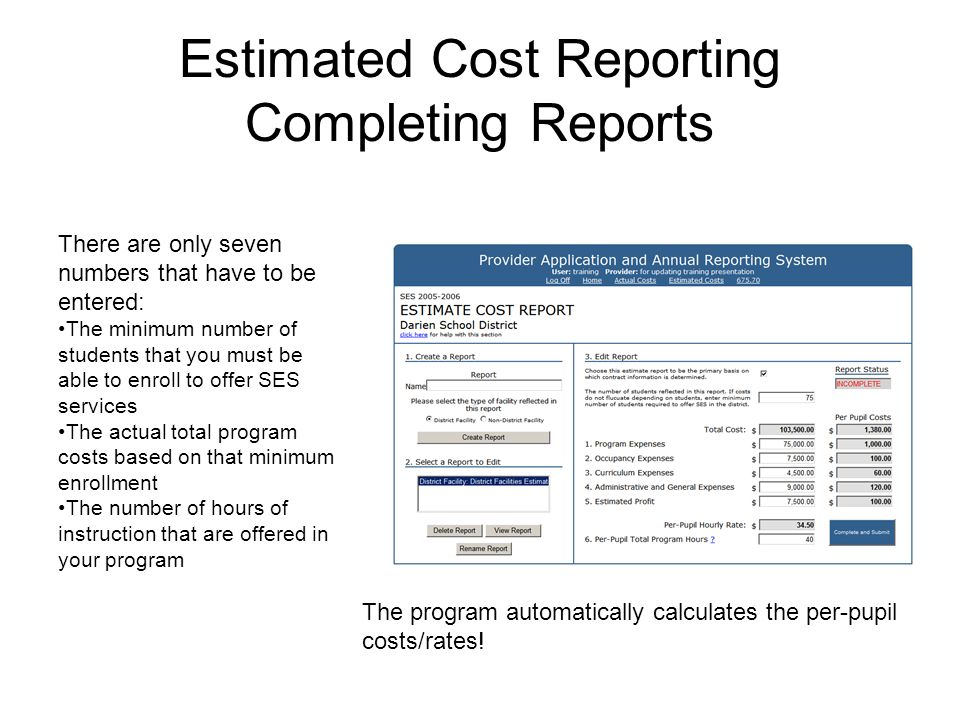 Estimated Cost Reporting Completing Reports There are only seven numbers that have to be entered: The minimum number of students that you must be able to enroll to offer SES services The actual total program costs based on that minimum enrollment The number of hours of instruction that are offered in your program The program automatically calculates the per-pupil costs/rates!