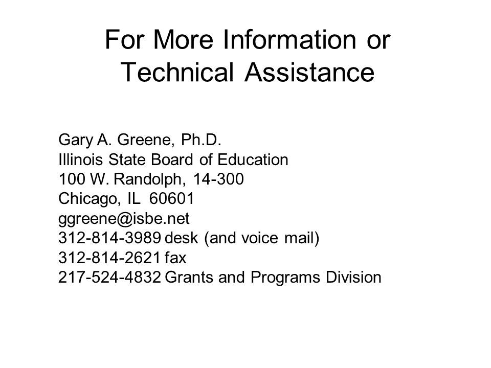 Gary A. Greene, Ph.D. Illinois State Board of Education 100 W. Randolph, 14-300 Chicago, IL 60601 ggreene@isbe.net 312-814-3989 desk (and voice mail)