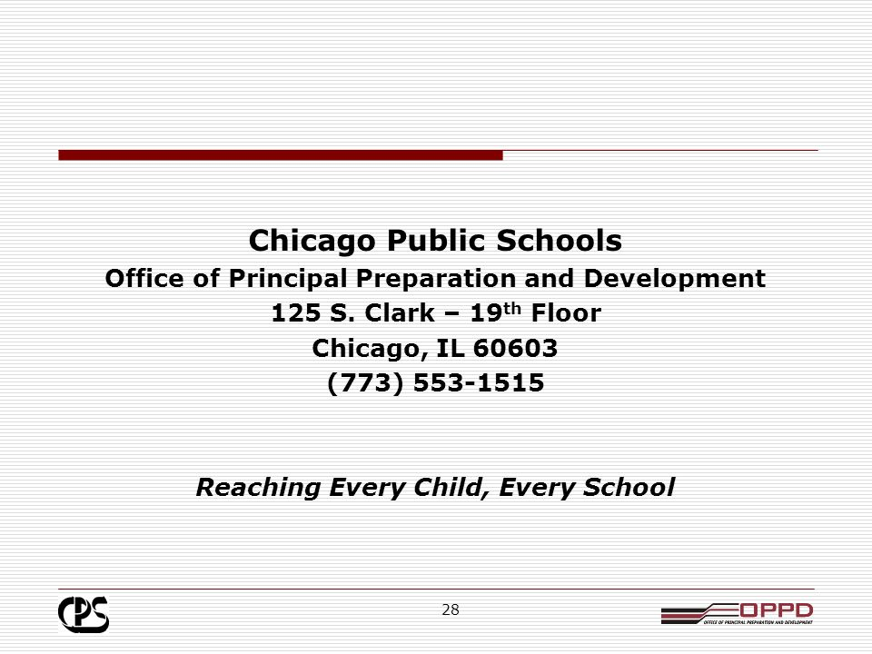 27 District/Principal Preparation Program Collaboration: Working Together Key components of CPS principal preparation and development Highly selective admissions process by prep programs Full-year paid principal residency supervised by mentor principals Use of high-performing former school administrators as coaches Rigorous CPS Principal Eligibility Process to ensure high quality principals screened for LSCs selection, Coaching, professional development, cohort learning & Rapid Response Team support for novice principals Differentiate learning opportunities for principals from the aspiring to the retiring phase.
