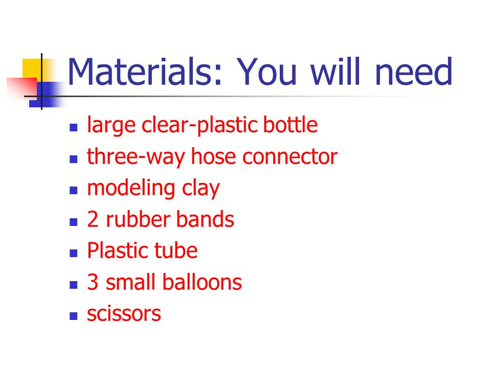 Materials: You will need large clear-plastic bottle three-way hose connector modeling clay 2 rubber bands Plastic tube 3 small balloons scissors