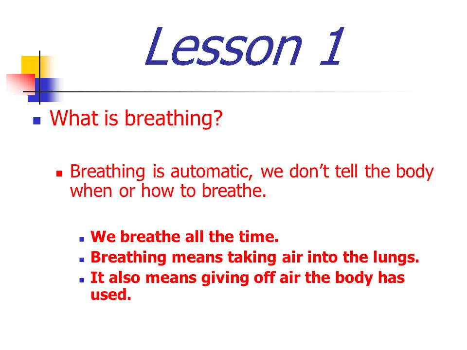 Lesson 1 What is breathing? Breathing is automatic, we dont tell the body when or how to breathe. We breathe all the time. Breathing means taking air