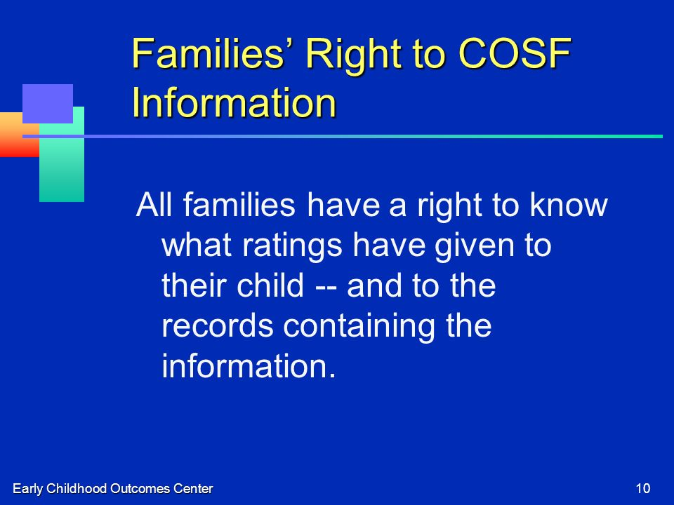 Early Childhood Outcomes Center10 Families Right to COSF Information All families have a right to know what ratings have given to their child -- and t