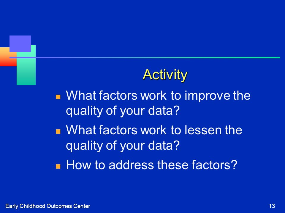 Early Childhood Outcomes Center13 Activity What factors work to improve the quality of your data? What factors work to lessen the quality of your data