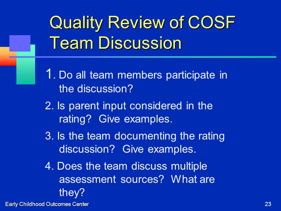 Early Childhood Outcomes Center23 Quality Review of COSF Team Discussion 1. Do all team members participate in the discussion? 2. Is parent input cons