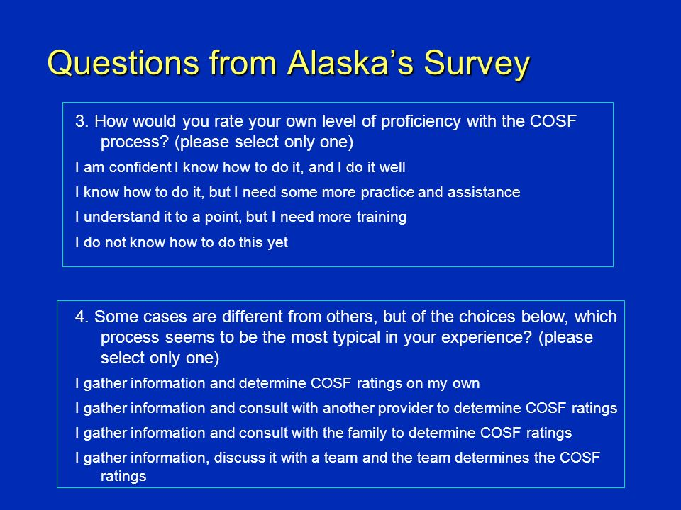 Questions from Alaskas Survey 3. How would you rate your own level of proficiency with the COSF process? (please select only one) I am confident I kno