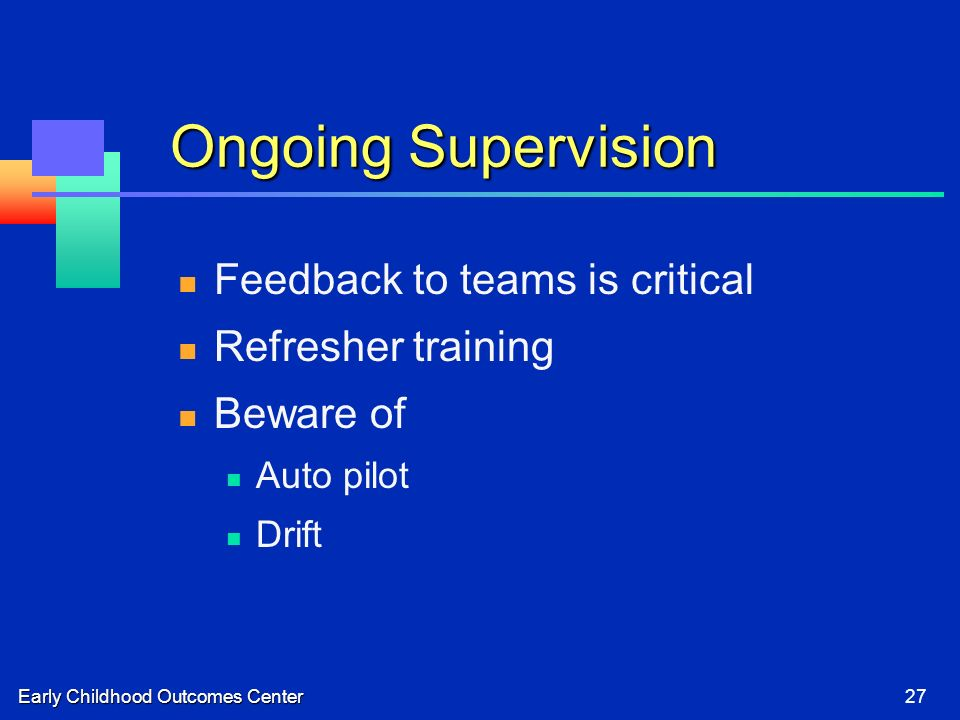Early Childhood Outcomes Center27 Ongoing Supervision Feedback to teams is critical Refresher training Beware of Auto pilot Drift