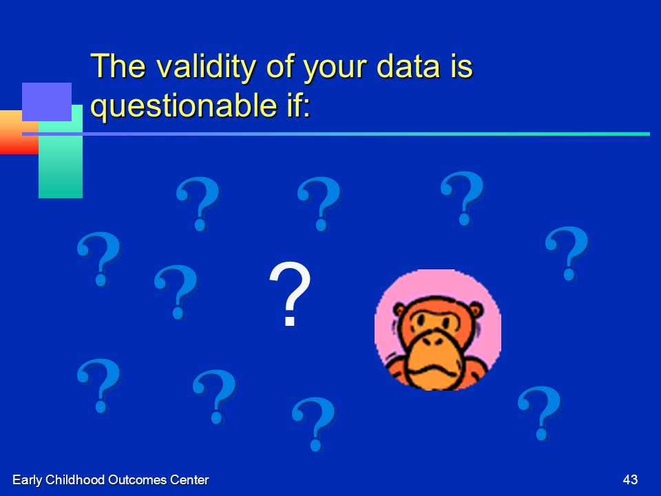 Early Childhood Outcomes Center43 The validity of your data is questionable if: ?
