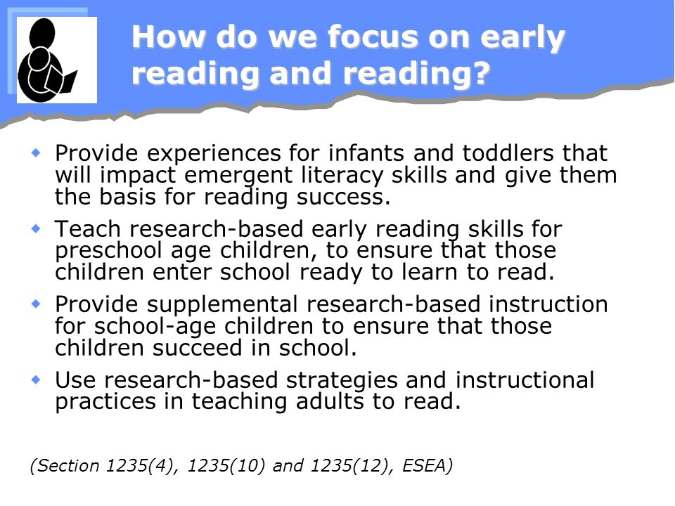 How do we focus on early reading and reading? Provide experiences for infants and toddlers that will impact emergent literacy skills and give them the