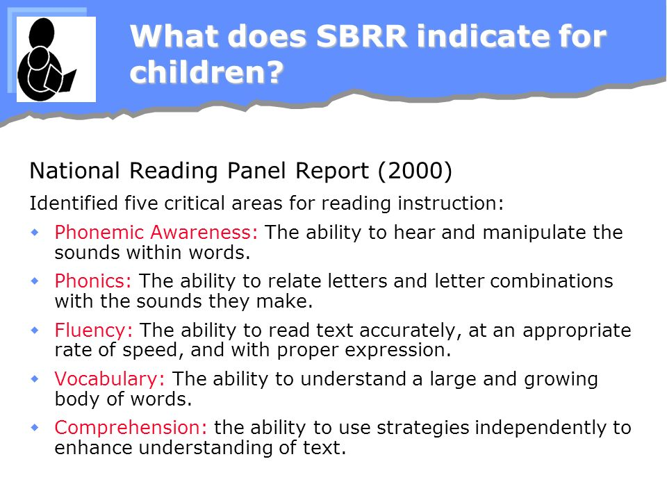 What does SBRR indicate for children? National Reading Panel Report (2000) Identified five critical areas for reading instruction: Phonemic Awareness: