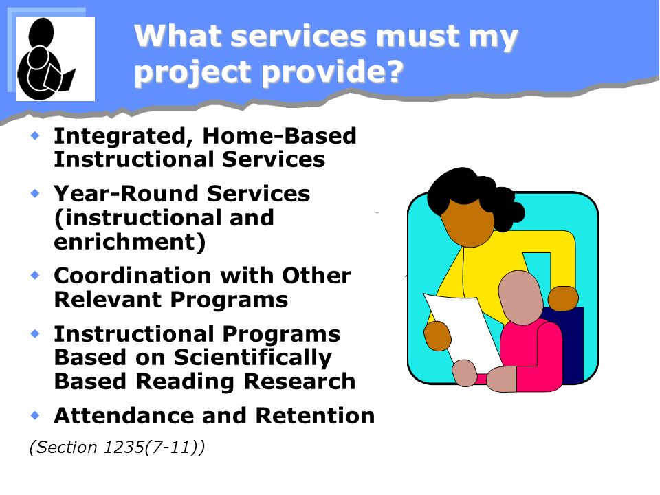 What services must my project provide? Integrated, Home-Based Instructional Services Year-Round Services (instructional and enrichment) Coordination w