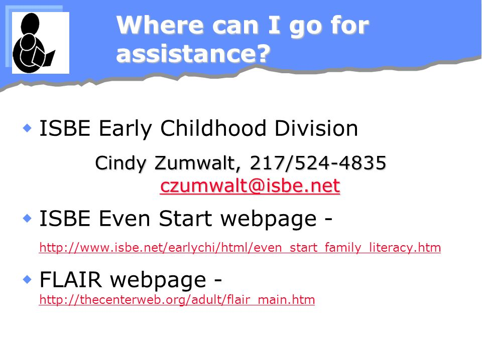 Where can I go for assistance? ISBE Early Childhood Division Cindy Zumwalt, 217/524-4835 czumwalt@isbe.net czumwalt@isbe.net ISBE Even Start webpage -