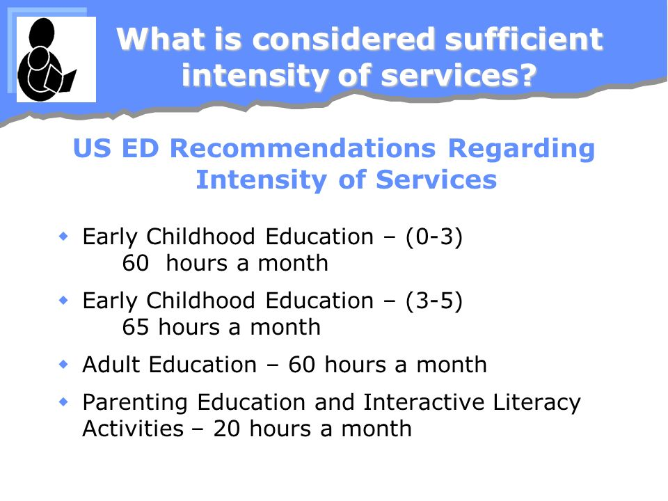 What is considered sufficient intensity of services? US ED Recommendations Regarding Intensity of Services Early Childhood Education – (0-3) 60 hours