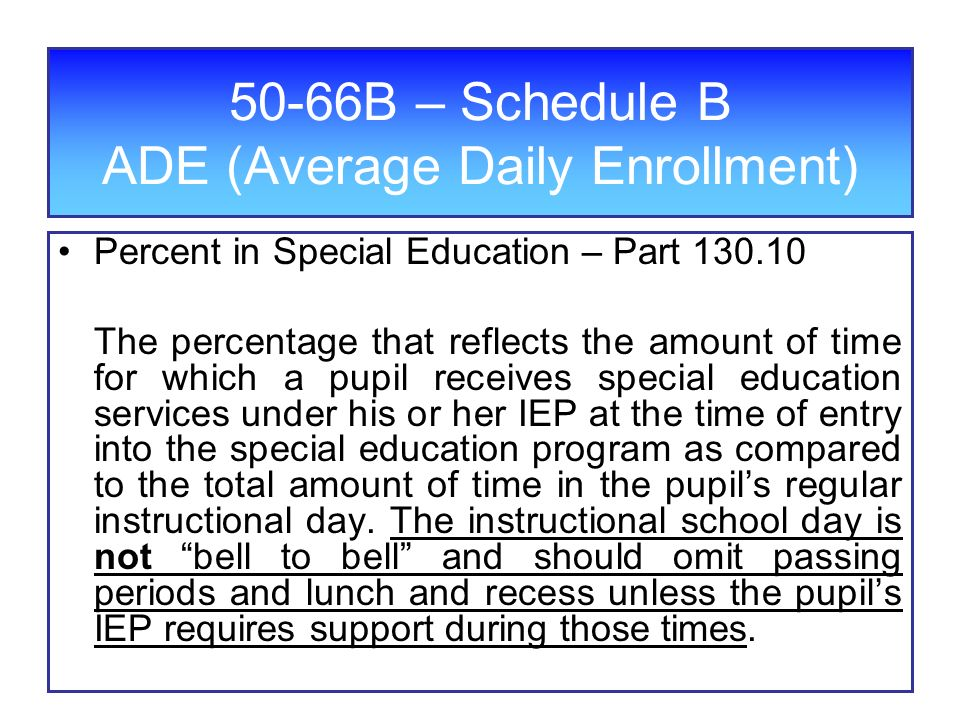 50-66B – Schedule B ADE (Average Daily Enrollment) Percent in Special Education – Part The percentage that reflects the amount of time for which a pupil receives special education services under his or her IEP at the time of entry into the special education program as compared to the total amount of time in the pupils regular instructional day.