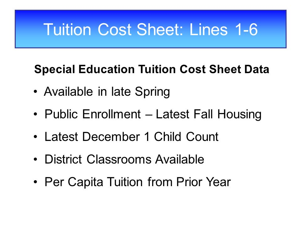 Tuition Cost Sheet: Lines 1-6 Special Education Tuition Cost Sheet Data Available in late Spring Public Enrollment – Latest Fall Housing Latest December 1 Child Count District Classrooms Available Per Capita Tuition from Prior Year