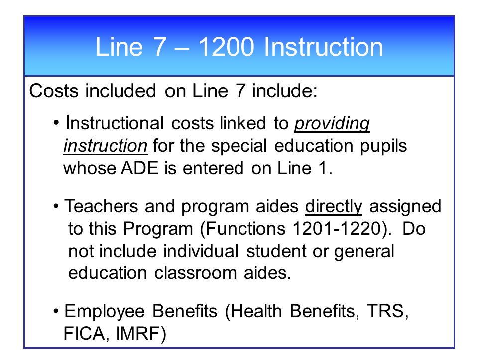 Line 7 – 1200 Instruction Costs included on Line 7 include: I nstructional costs linked to providing instruction for the special education pupils whose ADE is entered on Line 1.
