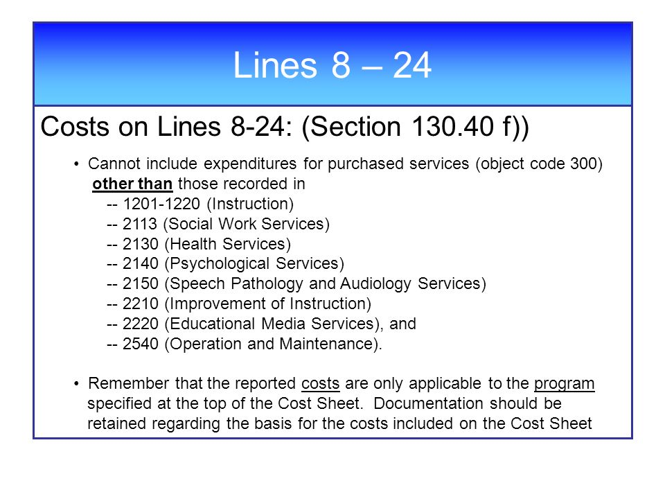 Lines 8 – 24 Costs on Lines 8-24: (Section f)) Cannot include expenditures for purchased services (object code 300) other than those recorded in (Instruction) (Social Work Services) (Health Services) (Psychological Services) (Speech Pathology and Audiology Services) (Improvement of Instruction) (Educational Media Services), and (Operation and Maintenance).